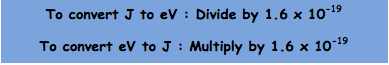 To convert J to eV : Divide by 1.6 x 10-19